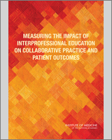 Cover of Measuring the Impact of Interprofessional Education on Collaborative Practice and Patient Outcomes